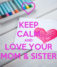 Poster: KEEP CALM AND LOVE YOUR MOM & SISTER