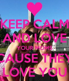 Poster: KEEP CALM AND LOVE YOUR MOMS CAUSE THEY LOVE YOU