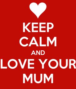 Poster: KEEP CALM AND LOVE YOUR MUM