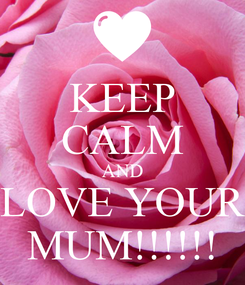 Poster: KEEP CALM AND LOVE YOUR MUM!!!!!!