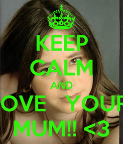 Poster: KEEP CALM AND LOVE   YOUR  MUM!! <3