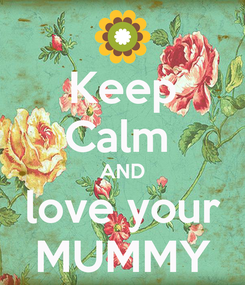Poster: Keep Calm  AND love your MUMMY