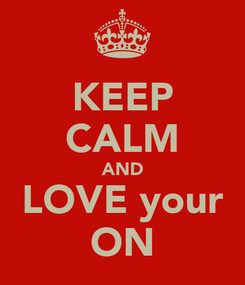 Poster: KEEP CALM AND LOVE your ON