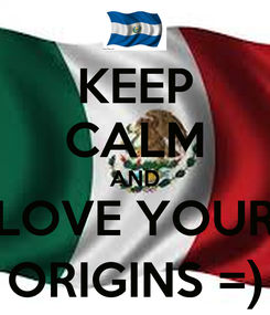 Poster: KEEP CALM AND LOVE YOUR ORIGINS =)