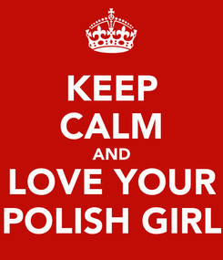 Poster: KEEP CALM AND LOVE YOUR POLISH GIRL