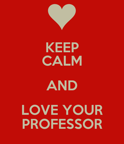 Poster: KEEP CALM AND LOVE YOUR PROFESSOR