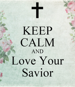 Poster: KEEP CALM AND Love Your Savior