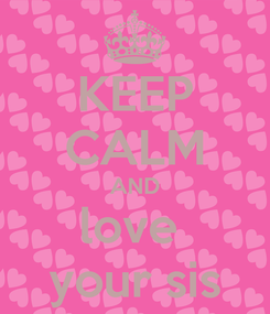 Poster: KEEP CALM AND love  your sis