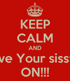 Poster: KEEP CALM AND Love Your sisster ON!!!