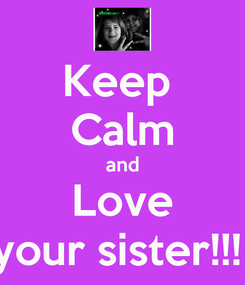 Poster: Keep  Calm and Love your sister!!!