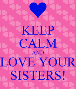 Poster: KEEP CALM AND LOVE YOUR SISTERS!