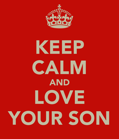 Poster: KEEP CALM AND LOVE YOUR SON