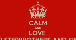 Poster: KEEP CALM AND LOVE  YOUR STEPBROTHERS AND SISTERS