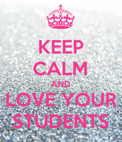 Poster: KEEP CALM AND LOVE YOUR STUDENTS