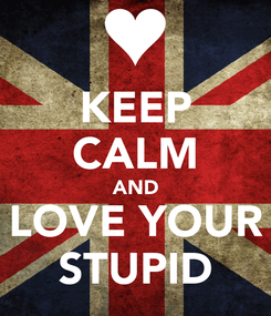 Poster: KEEP CALM AND LOVE YOUR STUPID