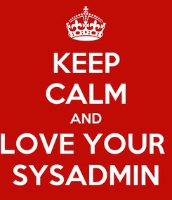 Poster: KEEP CALM AND LOVE YOUR  SYSADMIN