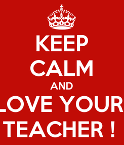 Poster: KEEP CALM AND LOVE YOUR  TEACHER !