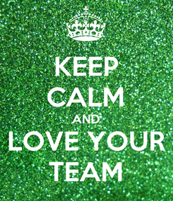 Poster: KEEP CALM AND LOVE YOUR TEAM