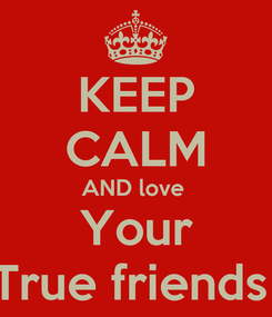 Poster: KEEP CALM AND love  Your True friends