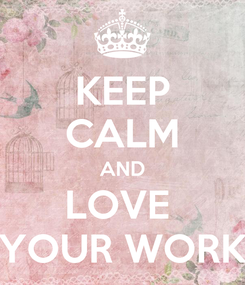 Poster: KEEP CALM AND LOVE  YOUR WORK
