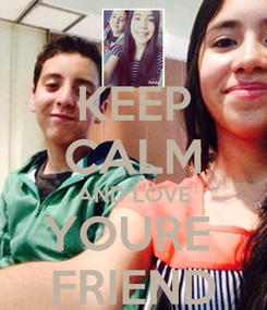 Poster: KEEP CALM AND LOVE YOURE  FRIEND