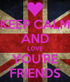 Poster: KEEP CALM AND LOVE YOU'RE FRIENDS