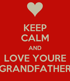 Poster: KEEP CALM AND LOVE YOURE GRANDFATHER