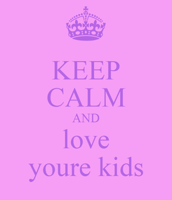 Poster: KEEP CALM AND love youre kids