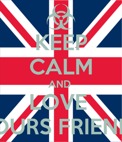 Poster: KEEP CALM AND  LOVE  YOURS FRIENDS