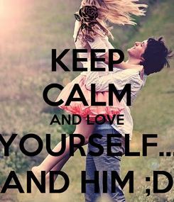 Poster: KEEP CALM AND LOVE YOURSELF... AND HIM ;D