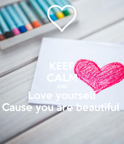 Poster: KEEP CALM AND Love yourself Cause you are beautiful