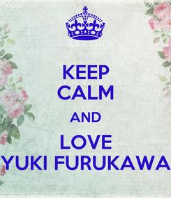Poster: KEEP CALM AND LOVE YUKI FURUKAWA