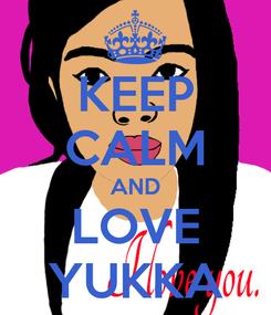 Poster: KEEP CALM AND LOVE YUKKA
