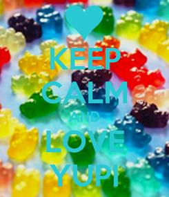 Poster: KEEP CALM AND LOVE YUPI