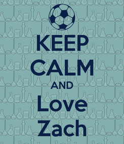 Poster: KEEP CALM AND Love Zach