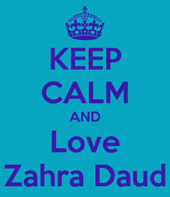 Poster: KEEP CALM AND Love Zahra Daud
