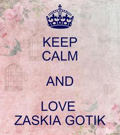 Poster: KEEP CALM AND LOVE  ZASKIA GOTIK