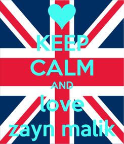 Poster: KEEP CALM AND love zayn malik