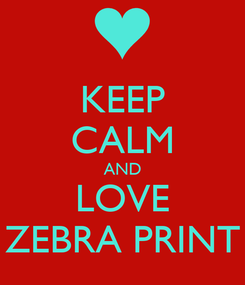 Poster: KEEP CALM AND LOVE ZEBRA PRINT