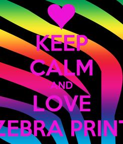Poster: KEEP CALM AND LOVE ZEBRA PRINT