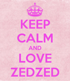 Poster: KEEP CALM AND LOVE ZEDZED