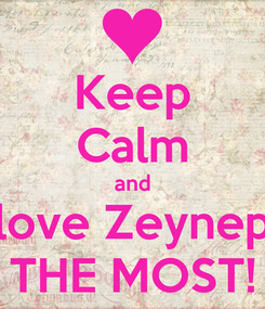 Poster: Keep Calm and love Zeynep THE MOST!