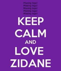 Poster: KEEP CALM AND LOVE  ZIDANE