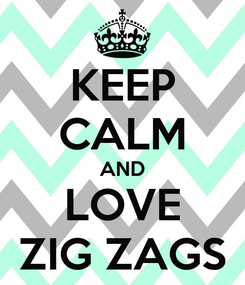 Poster: KEEP CALM AND LOVE ZIG ZAGS