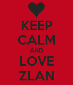 Poster: KEEP CALM AND LOVE ZLAN