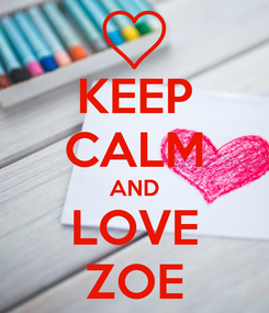 Poster: KEEP CALM AND LOVE ZOE