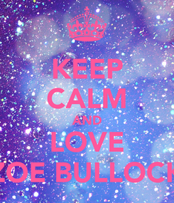 Poster: KEEP CALM AND LOVE ZOE BULLOCK