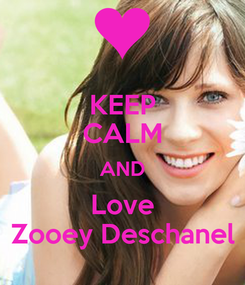 Poster: KEEP CALM AND Love Zooey Deschanel