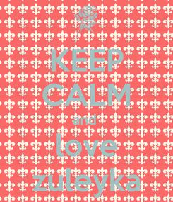 Poster: KEEP CALM and  love zuleyka