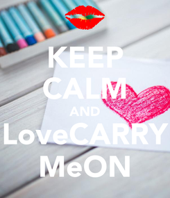 Poster: KEEP CALM AND LoveCARRY MeON